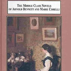 The Middle Class Novels of Arnold Bennett and Marie Corelli: Realising the Ideals and Emotions of Late Victorian Women